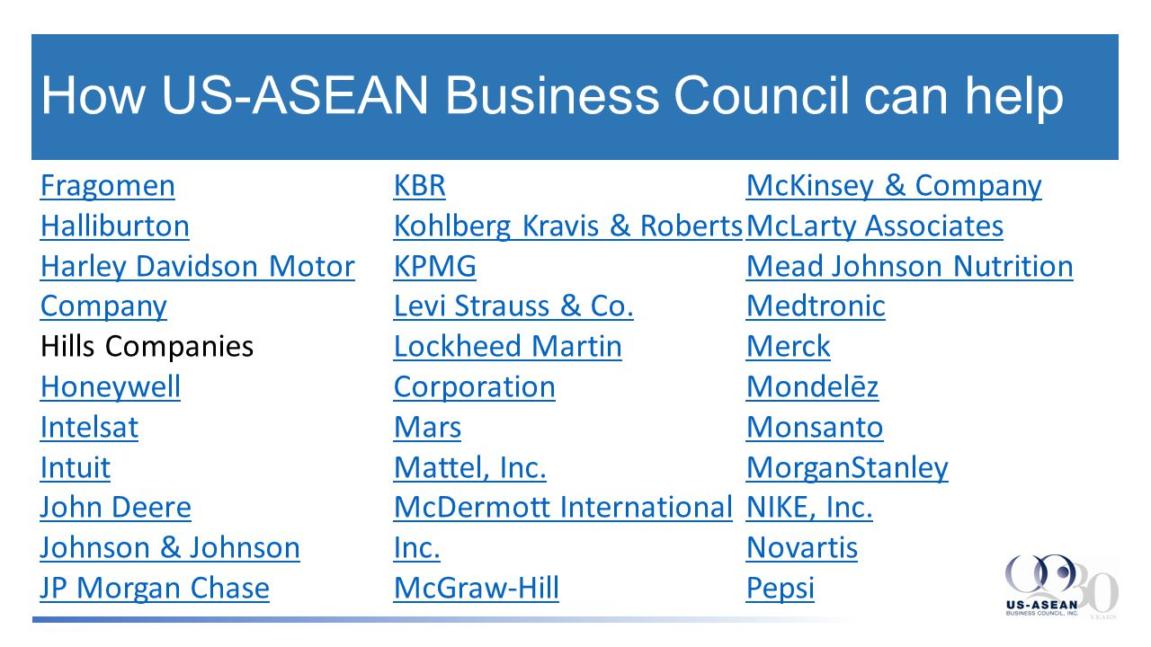 How US-ASEAN Business Council can help PricewaterhouseCoopers Raytheon Rockwell Automation Rio Tinto RMA Group Rockwell Collins Sanofi Aventis Syngenta Corporation State Street TE Connectivity United Technologies Corporation Wal-Mart Western Union Westinghouse White & Case LLP Yum.