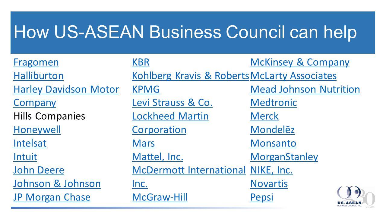 How US-ASEAN Business Council can help Fragomen Halliburton Harley Davidson Motor Company Hills Companies Honeywell Intelsat Intuit John Deere Johnson & Johnson JP Morgan Chase KBR Kohlberg Kravis & Roberts KPMG Levi Strauss & Co.