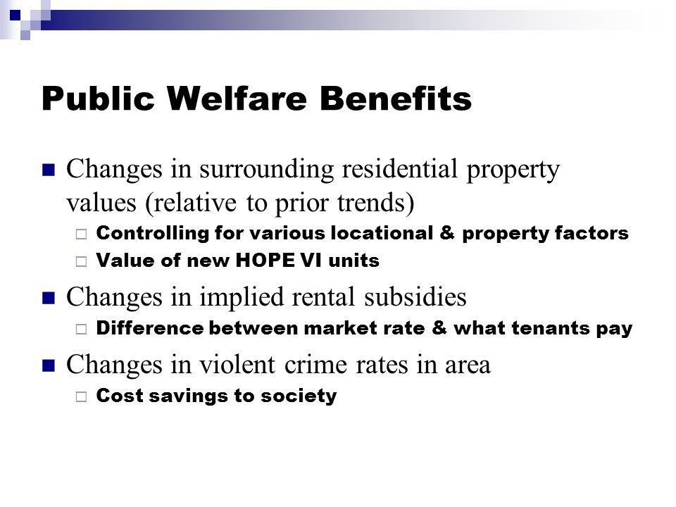 Economic Impacts Multiplier effect of spending on redevelopment & operation of HOPE VI property  Less costs of operating traditional property Changes in local resident incomes & expenditures Changes in small business lending patterns Changes in residential lending patterns Benefits not necessarily net economic gains to society  Wealth transfer issues, opportunity cost of funds