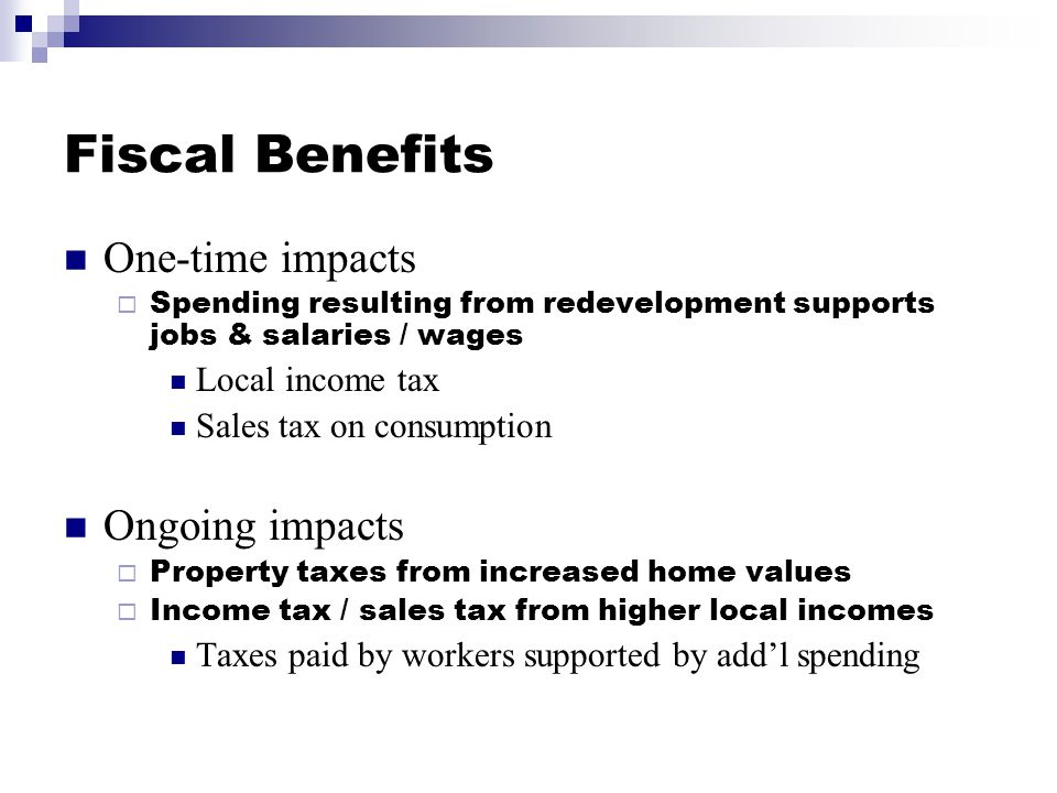 Fiscal Benefits One-time impacts  Spending resulting from redevelopment supports jobs & salaries / wages Local income tax Sales tax on consumption Ongoing impacts  Property taxes from increased home values  Income tax / sales tax from higher local incomes Taxes paid by workers supported by add'l spending