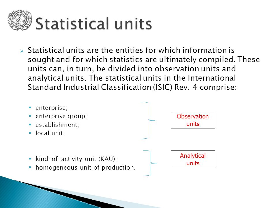  Statistical units are the entities for which information is sought and for which statistics are ultimately compiled.