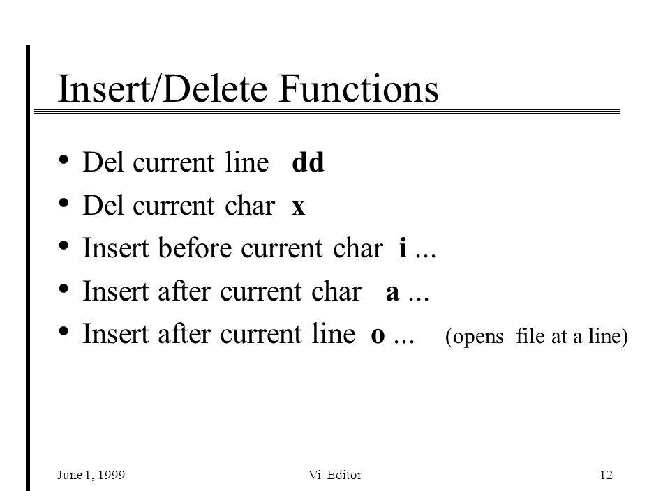 June 1, 1999Vi Editor12 Insert/Delete Functions Del current line dd Del current char x Insert before current char i...
