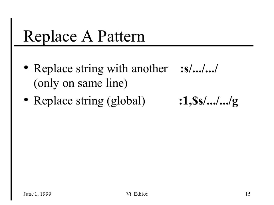 June 1, 1999Vi Editor15 Replace A Pattern Replace string with another :s/.../.../ (only on same line) Replace string (global) :1,$s/.../.../g