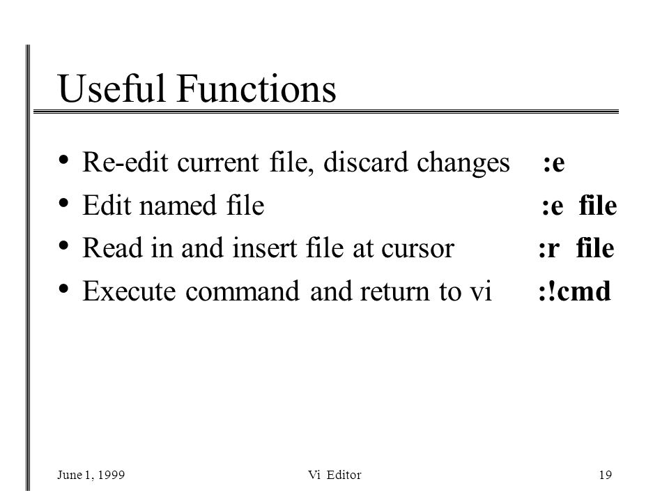 June 1, 1999Vi Editor19 Useful Functions Re-edit current file, discard changes :e Edit named file :e file Read in and insert file at cursor :r file Execute command and return to vi :!cmd