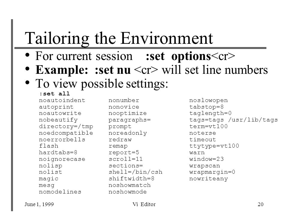 June 1, 1999Vi Editor20 Tailoring the Environment For current session :set options Example: :set nu will set line numbers To view possible settings: :set all noautoindent nonumber noslowopen autoprint nonovice tabstop=8 noautowrite nooptimize taglength=0 nobeautify paragraphs= tags=tags /usr/lib/tags directory=/tmp prompt term=vt100 noedcompatible noreadonly noterse noerrorbells redraw timeout flash remap ttytype=vt100 hardtabs=8 report=5 warn noignorecase scroll=11 window=23 nolisp sections= wrapscan nolist shell=/bin/csh wrapmargin=0 magic shiftwidth=8 nowriteany mesg noshowmatch nomodelines noshowmode