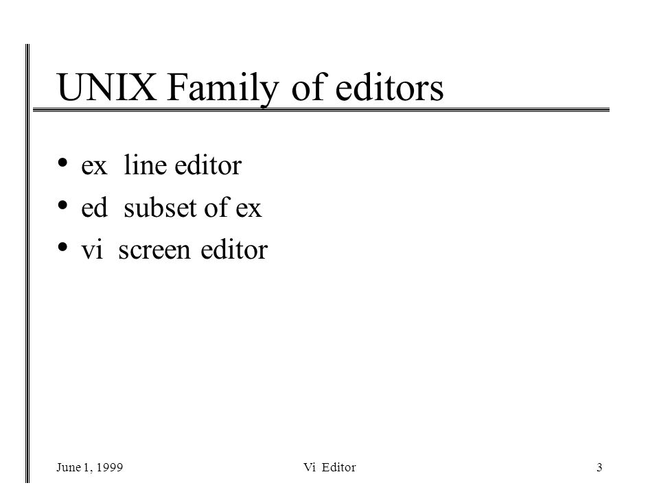 June 1, 1999Vi Editor3 UNIX Family of editors ex line editor ed subset of ex vi screen editor