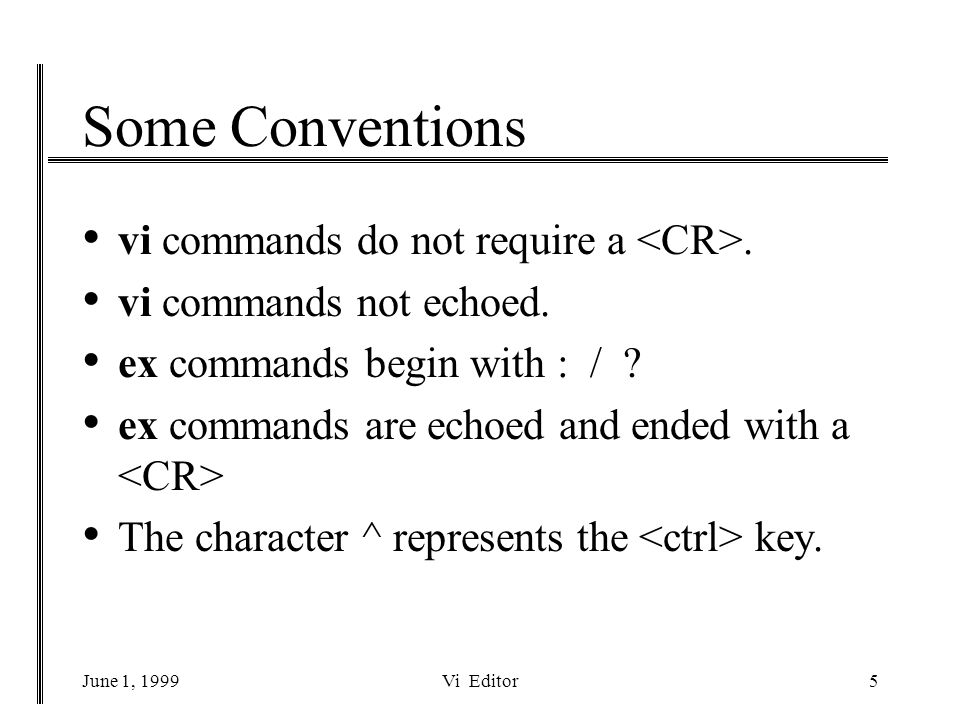 June 1, 1999Vi Editor5 Some Conventions vi commands do not require a.