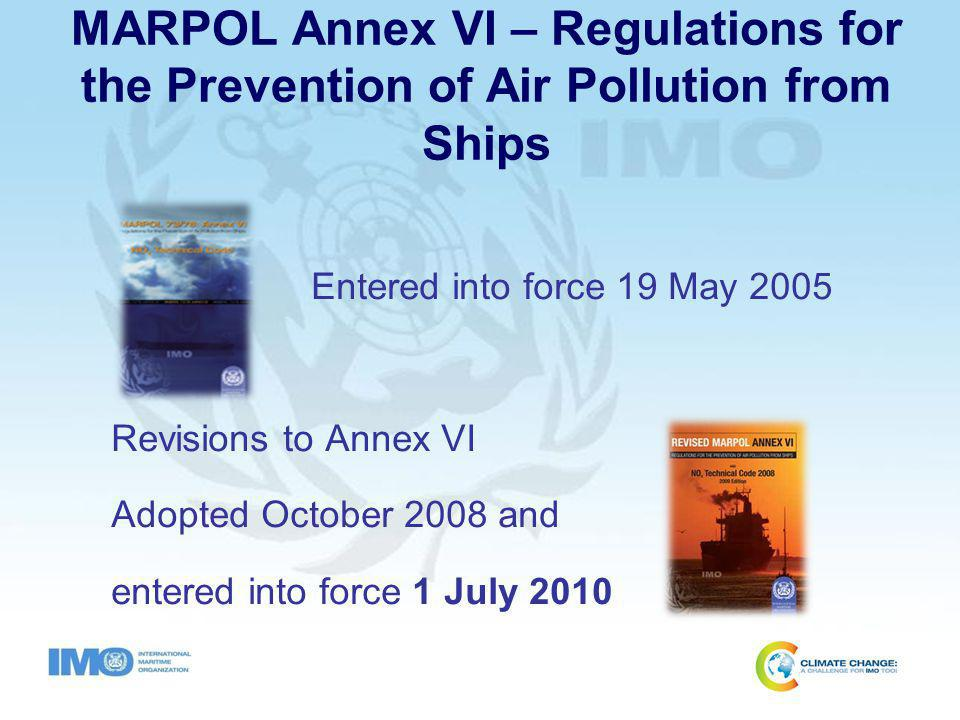 General Provisions Regulations 1 – 11 Application All Ships Does not apply When suffering damage to ship or equipment When saving life at sea When securing safety of ship When suffering damage to ship or equipment When saving life at sea When securing safety of ship Surveys and Certification Subject to Initial, Annual, Intermediate, and Renewal surveys International Air Pollution Prevention (IAPP) Certificate Ships constructed before date of entry into force of Annex VI (non-Parties) Comply no later than 1st drydock but no later than 3 years after entry into force Ships constructed before date of entry into force of Annex VI (non-Parties) Comply no later than 1st drydock but no later than 3 years after entry into force All ships of ≥ 400 gross tonnage Fixed or floating platforms (drilling rigs) Floating craft and submersibles All ships of ≥ 400 gross tonnage Fixed or floating platforms (drilling rigs) Floating craft and submersibles