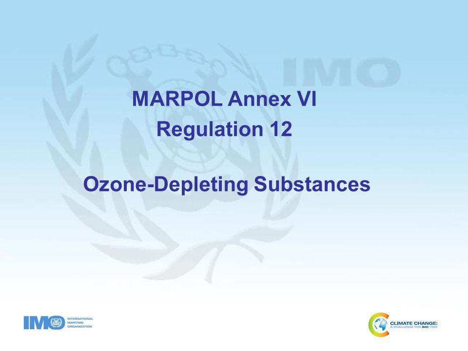 ODS – Regulation 12 Does not apply to sealed units (reg.12.1) Deliberate emissions prohibited (reg.12.2) Other than Hydrochloroflurocarbon (HCFC) all other ODS banned in new ships from 19 May 2005 (reg.12.3.1) HCFC banned in new ships from 1 Jan 2020 (reg.12.3.2) Delivery to reception facilities following removal (reg.12.4 & reg.17.1.1) Supplement to IAPP lists equipment containing ODS (reg.12.5) Required to complete an ODS record book approved by Administration (reg.