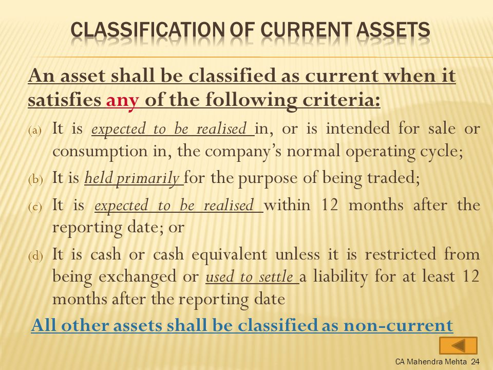 An asset shall be classified as current when it satisfies any of the following criteria: (a) It is expected to be realised in, or is intended for sale or consumption in, the company's normal operating cycle; (b) It is held primarily for the purpose of being traded; (c) It is expected to be realised within 12 months after the reporting date; or (d) It is cash or cash equivalent unless it is restricted from being exchanged or used to settle a liability for at least 12 months after the reporting date All other assets shall be classified as non-current CA Mahendra Mehta 24