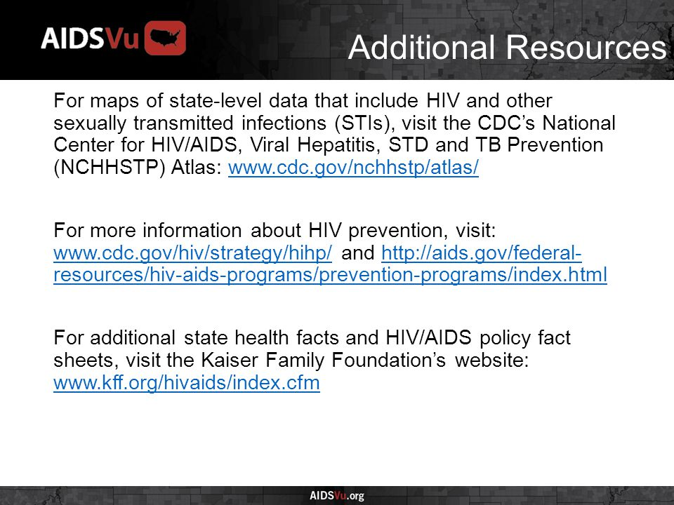 Additional Resources For maps of state-level data that include HIV and other sexually transmitted infections (STIs), visit the CDC's National Center for HIV/AIDS, Viral Hepatitis, STD and TB Prevention (NCHHSTP) Atlas: www.cdc.gov/nchhstp/atlas/www.cdc.gov/nchhstp/atlas/ For more information about HIV prevention, visit: www.cdc.gov/hiv/strategy/hihp/ and http://aids.gov/federal- resources/hiv-aids-programs/prevention-programs/index.html www.cdc.gov/hiv/strategy/hihp/http://aids.gov/federal- resources/hiv-aids-programs/prevention-programs/index.html For additional state health facts and HIV/AIDS policy fact sheets, visit the Kaiser Family Foundation's website: www.kff.org/hivaids/index.cfm www.kff.org/hivaids/index.cfm