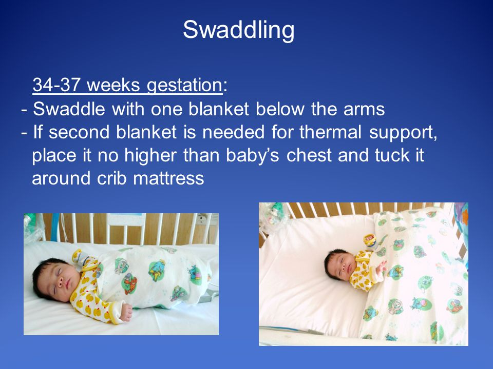 34-37 weeks gestation: - Swaddle with one blanket below the arms - If second blanket is needed for thermal support, place it no higher than baby's chest and tuck it around crib mattress Swaddling