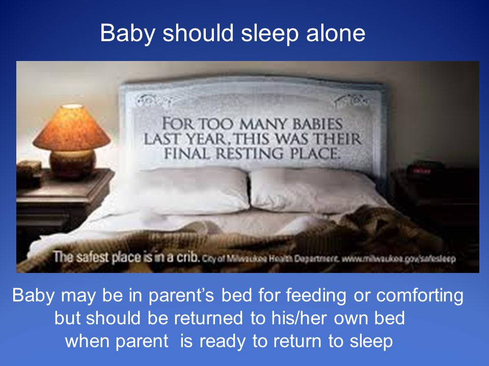 Baby should sleep alone Baby may be in parent's bed for feeding or comforting but should be returned to his/her own bed when parent is ready to return to sleep