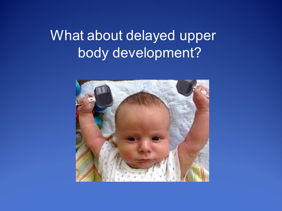 What about delayed upper body development
