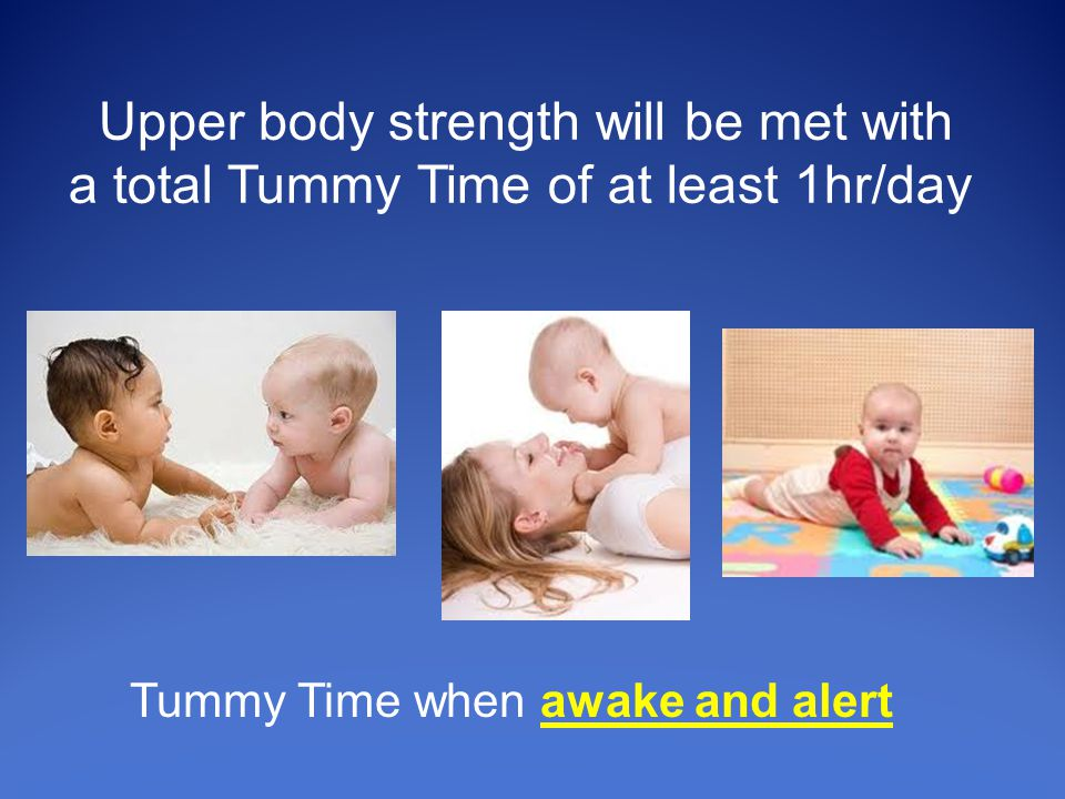Tummy Time when awake and alert Upper body strength will be met with a total Tummy Time of at least 1hr/day
