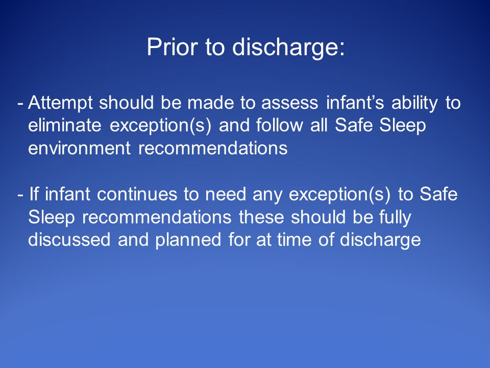 Prior to discharge: - Attempt should be made to assess infant's ability to eliminate exception(s) and follow all Safe Sleep environment recommendations - If infant continues to need any exception(s) to Safe Sleep recommendations these should be fully discussed and planned for at time of discharge