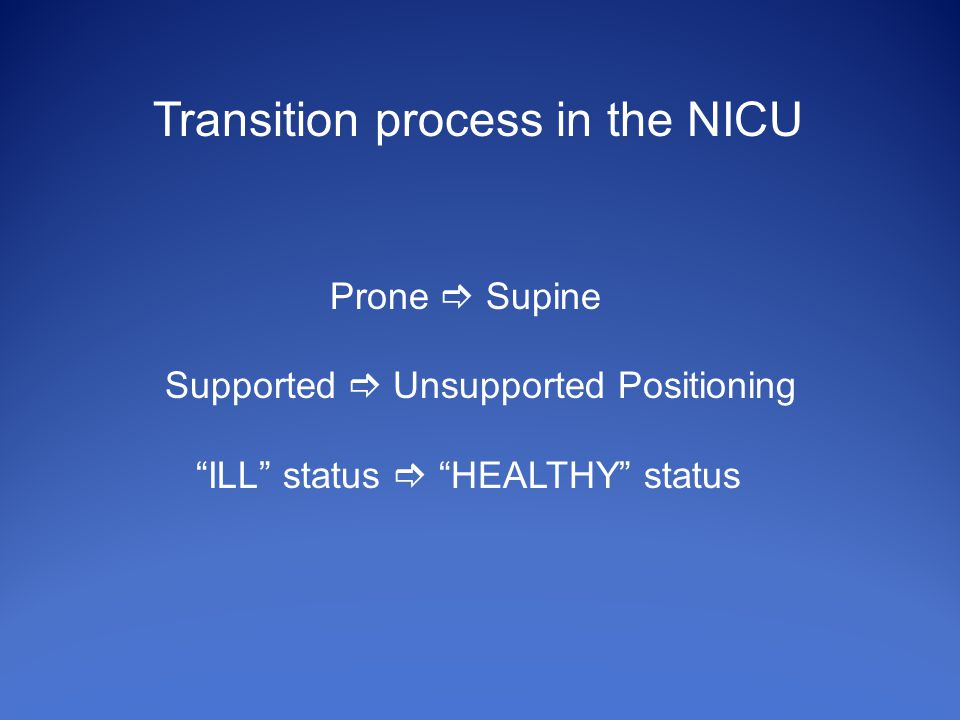 Transition process in the NICU Prone  Supine Supported  Unsupported Positioning ILL status  HEALTHY status
