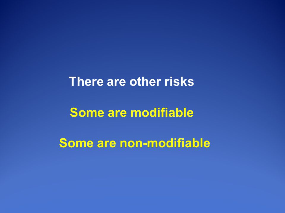 There are other risks Some are modifiable Some are non-modifiable