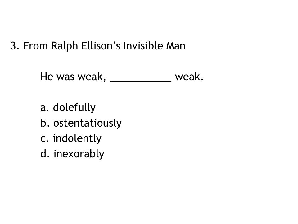 3. From Ralph Ellison's Invisible Man He was weak, ___________ weak. a. dolefully b. ostentatiously c. indolently d. inexorably