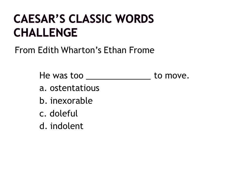 From Edith Wharton's Ethan Frome He was too ______________ to move. a. ostentatious b. inexorable c. doleful d. indolent