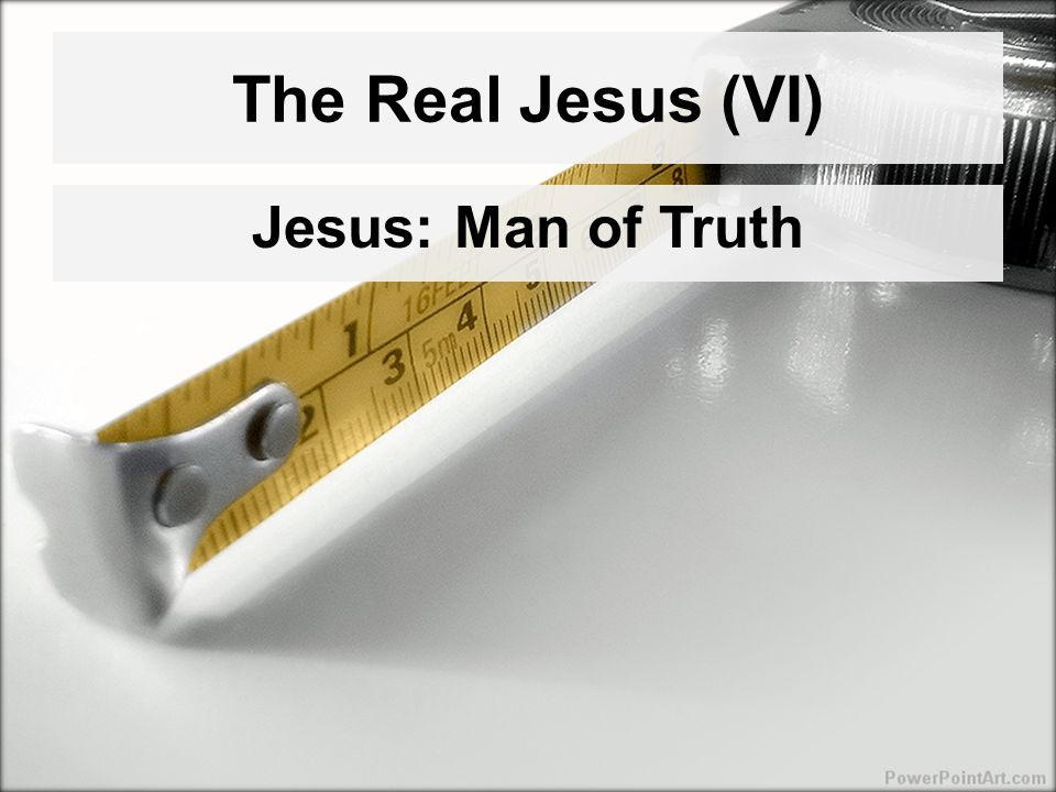 The Real Jesus (VI) Jesus: Man of Truth