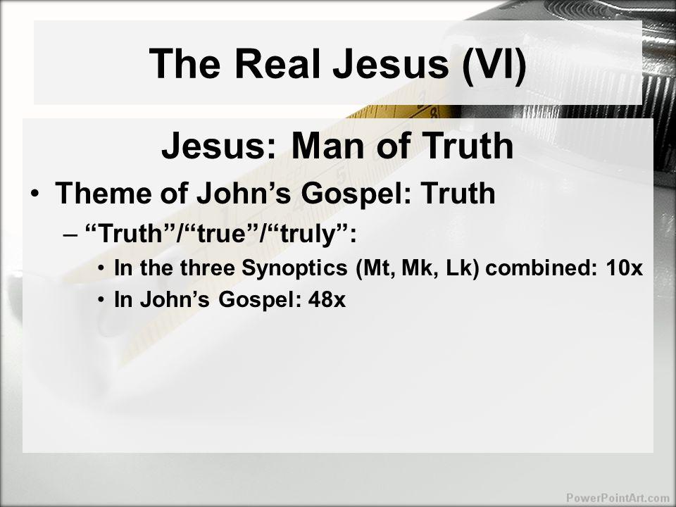 The Real Jesus (VI) Jesus: Man of Truth Theme of John's Gospel: Truth – Truth / true / truly : In the three Synoptics (Mt, Mk, Lk) combined: 10x In John's Gospel: 48x