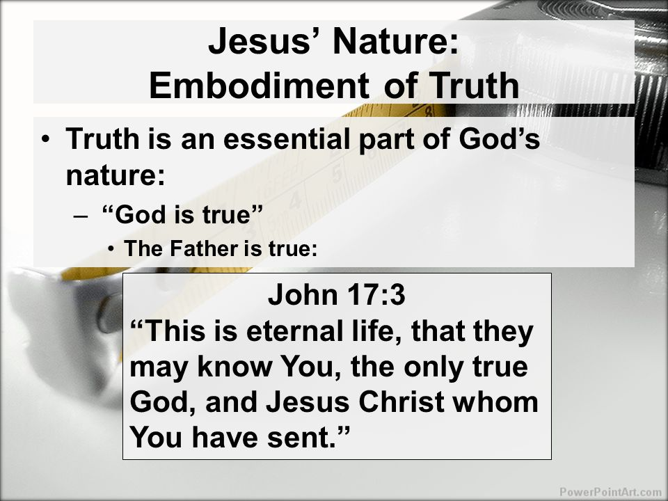 Jesus' Nature: Embodiment of Truth Truth is an essential part of God's nature: – God is true The Father is true: John 17:3 This is eternal life, that they may know You, the only true God, and Jesus Christ whom You have sent.