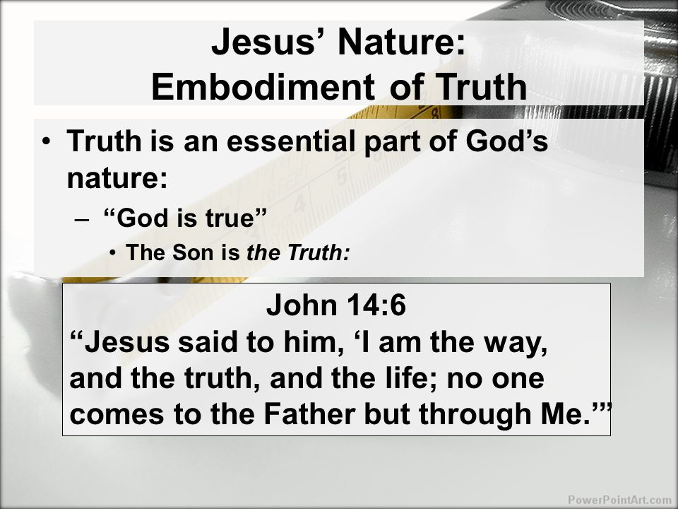Jesus' Mission: To Testify to the Truth Jesus believed in absolute, propositional truth –Made propositional arguments: Mt 22:41-46 Now while the Pharisees were gathered together, Jesus asked them a question: 'What do you think about the Christ, whose son is He?' They said to Him, 'The son of David.' He said to them, 'Then how does David in the Spirit call Him Lord, saying, THE LORD SAID TO MY LORD, SIT AT MY RIGHT HAND, UNTIL I PUT YOUR ENEMIES BENEATH YOUR FEET .