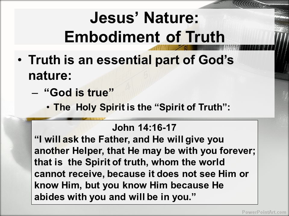 Jesus' Nature: Embodiment of Truth Truth is an essential part of God's nature: – God is true The Holy Spirit is the Spirit of Truth : John 14:16-17 I will ask the Father, and He will give you another Helper, that He may be with you forever; that is the Spirit of truth, whom the world cannot receive, because it does not see Him or know Him, but you know Him because He abides with you and will be in you.