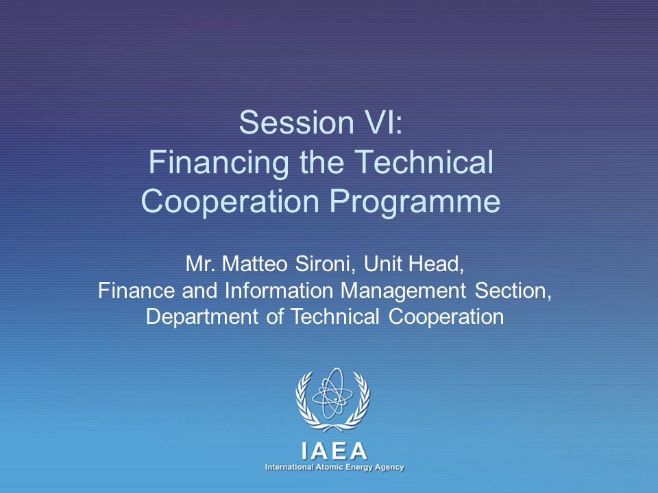 IAEA Session Objective To provide an overview of the technical cooperation funding resources