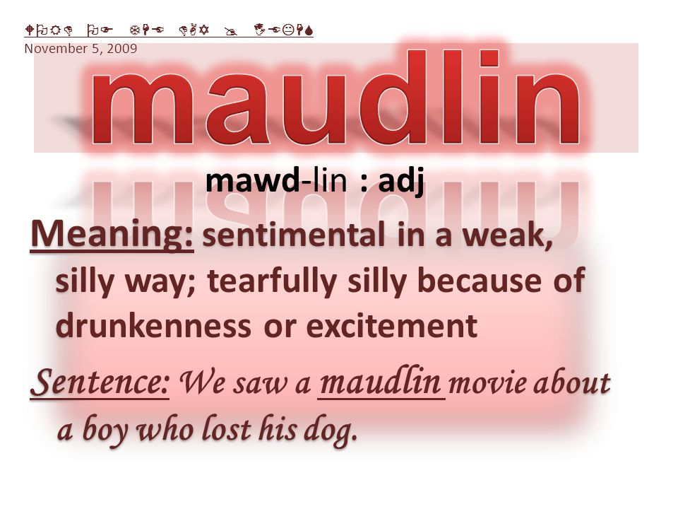 Meaning: sentimental in a weak, silly way; tearfully silly because of drunkenness or excitement Sentence: We saw a maudlin movie about a boy who lost