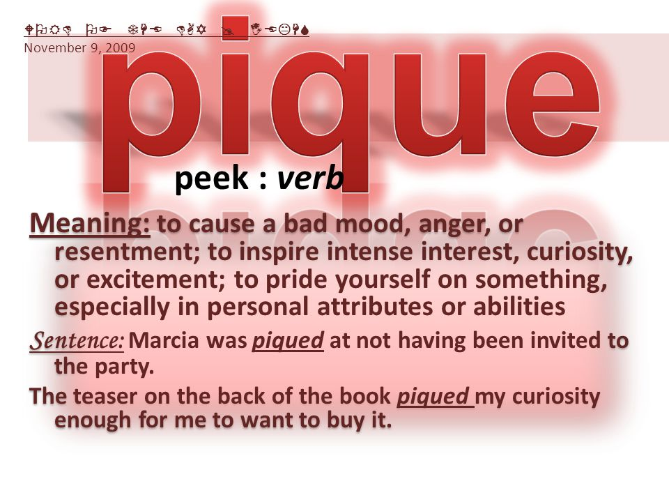 Meaning: to cause a bad mood, anger, or resentment; to inspire intense interest, curiosity, or excitement; to pride yourself on something, especially in personal attributes or abilities Sentence: Marcia was piqued at not having been invited to the party.