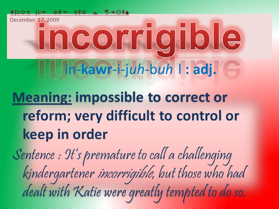 Meaning: impossible to correct or reform; very difficult to control or keep in order Sentence : It's premature to call a challenging kindergartener incorrigible, but those who had dealt with Katie were greatly tempted to do so.