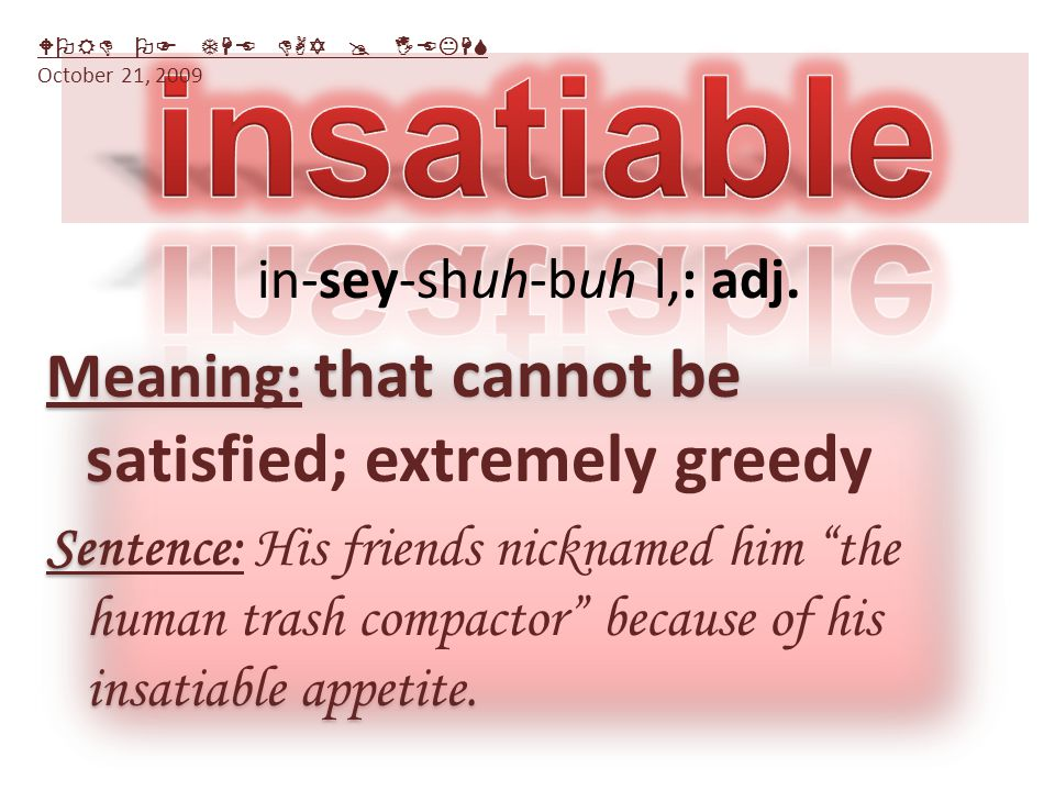Meaning: that cannot be satisfied; extremely greedy Sentence: His friends nicknamed him the human trash compactor because of his insatiable appetite.