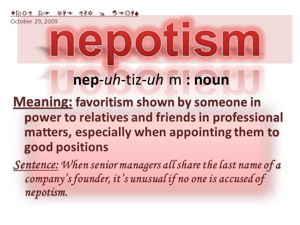 Meaning: favoritism shown by someone in power to relatives and friends in professional matters, especially when appointing them to good positions Sentence: When senior managers all share the last name of a company's founder, it's unusual if no one is accused of nepotism.