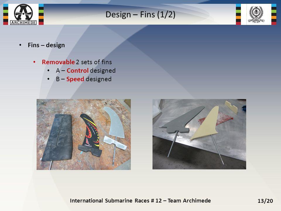 Fins – design Removable 2 sets of fins A – Control designed B – Speed designed International Submarine Races # 12 – Team Archimede 13/20 Design – Fins (1/2)