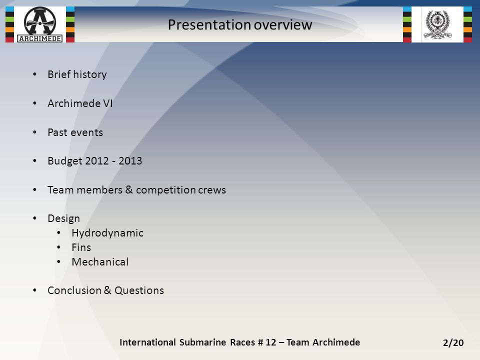 Brief history Archimede VI Past events Budget 2012 - 2013 Team members & competition crews Design Hydrodynamic Fins Mechanical Conclusion & Questions