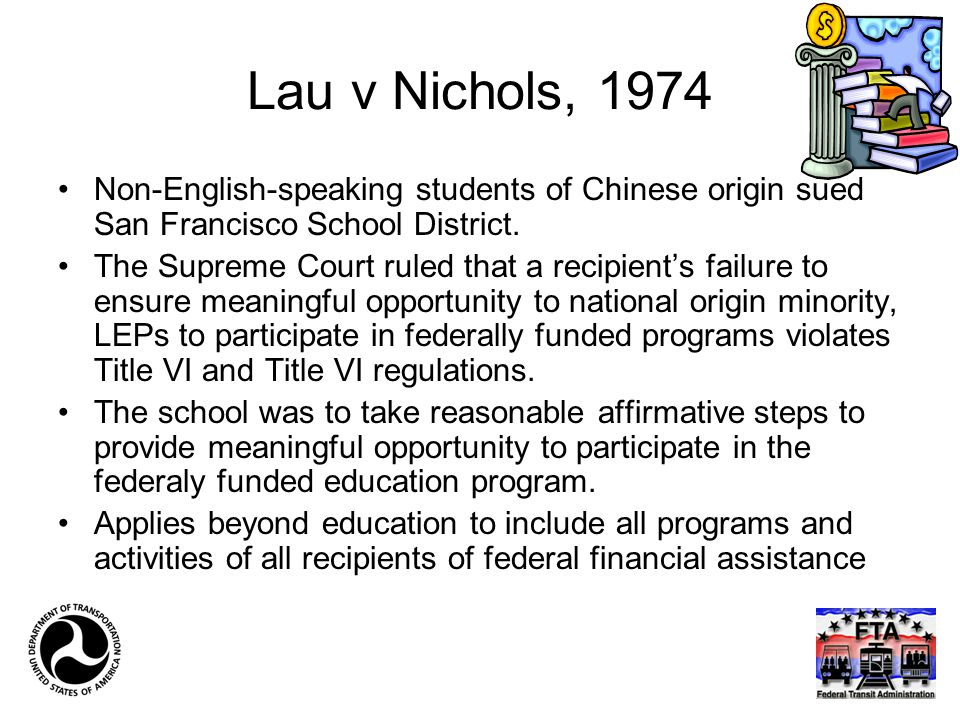 Lau v Nichols, 1974 Non-English-speaking students of Chinese origin sued San Francisco School District. The Supreme Court ruled that a recipient's fai
