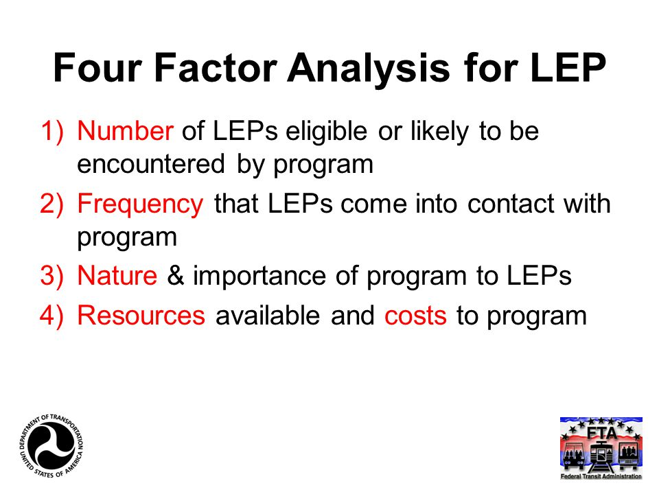 Four Factor Analysis for LEP 1)Number of LEPs eligible or likely to be encountered by program 2)Frequency that LEPs come into contact with program 3)Nature & importance of program to LEPs 4)Resources available and costs to program