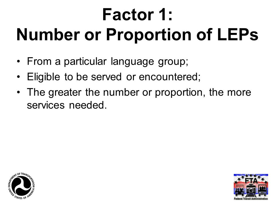 Factor 1: Number or Proportion of LEPs From a particular language group; Eligible to be served or encountered; The greater the number or proportion, the more services needed.