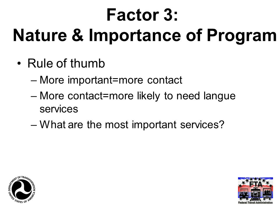 Factor 3: Nature & Importance of Program Rule of thumb –More important=more contact –More contact=more likely to need langue services –What are the most important services