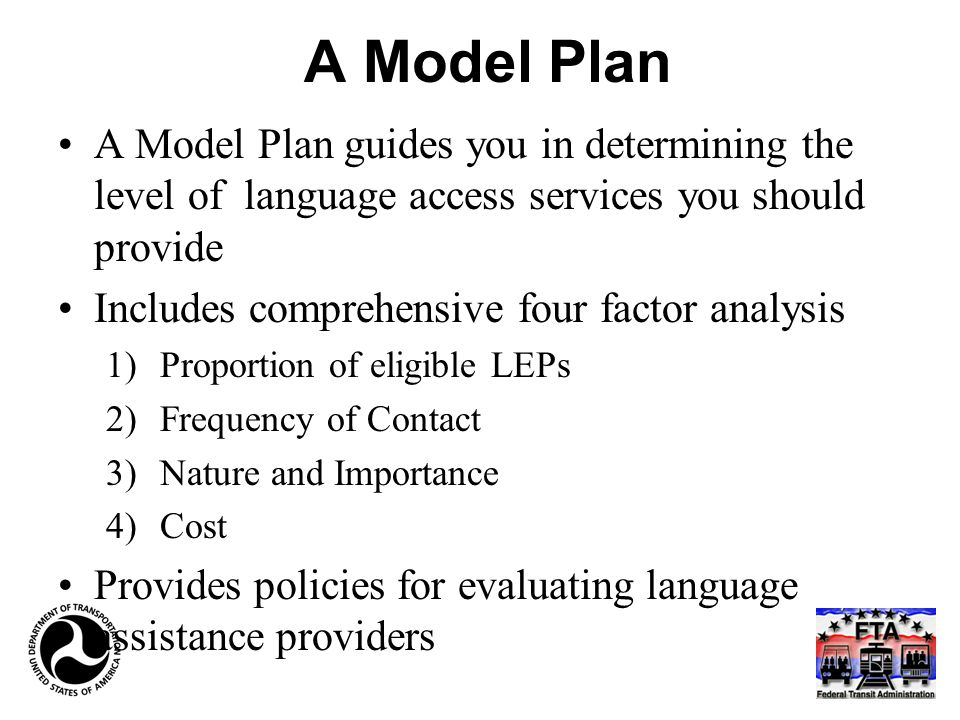 A Model Plan A Model Plan guides you in determining the level of language access services you should provide Includes comprehensive four factor analysis 1)Proportion of eligible LEPs 2)Frequency of Contact 3)Nature and Importance 4)Cost Provides policies for evaluating language assistance providers
