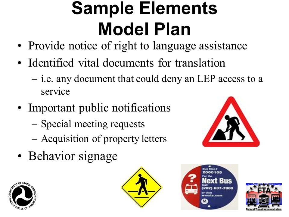Sample Elements Model Plan Provide notice of right to language assistance Identified vital documents for translation –i.e. any document that could den