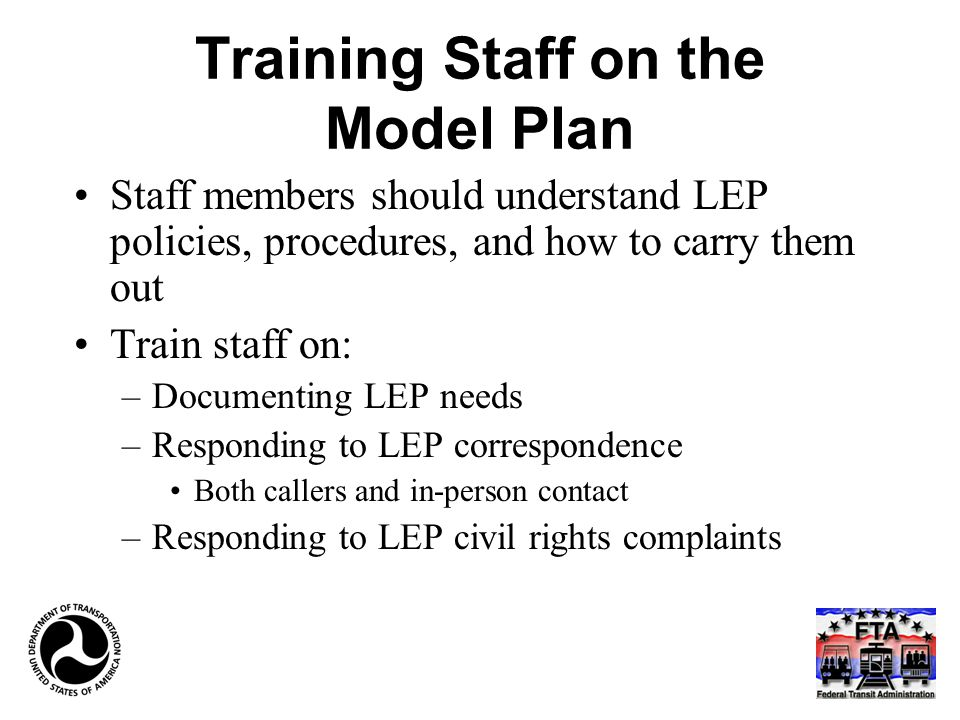 Training Staff on the Model Plan Staff members should understand LEP policies, procedures, and how to carry them out Train staff on: –Documenting LEP needs –Responding to LEP correspondence Both callers and in-person contact –Responding to LEP civil rights complaints