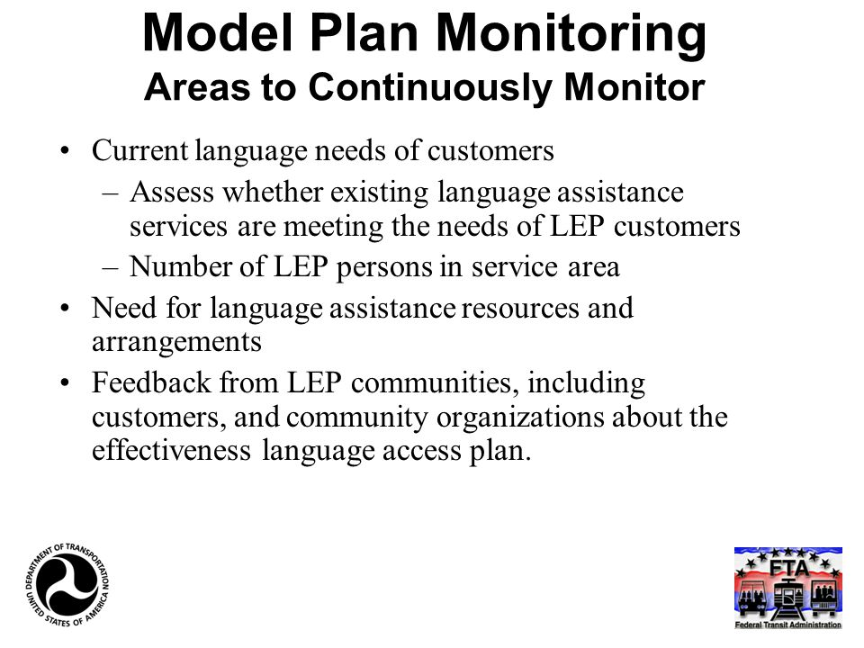 Model Plan Monitoring Areas to Continuously Monitor Current language needs of customers –Assess whether existing language assistance services are meeting the needs of LEP customers –Number of LEP persons in service area Need for language assistance resources and arrangements Feedback from LEP communities, including customers, and community organizations about the effectiveness language access plan.