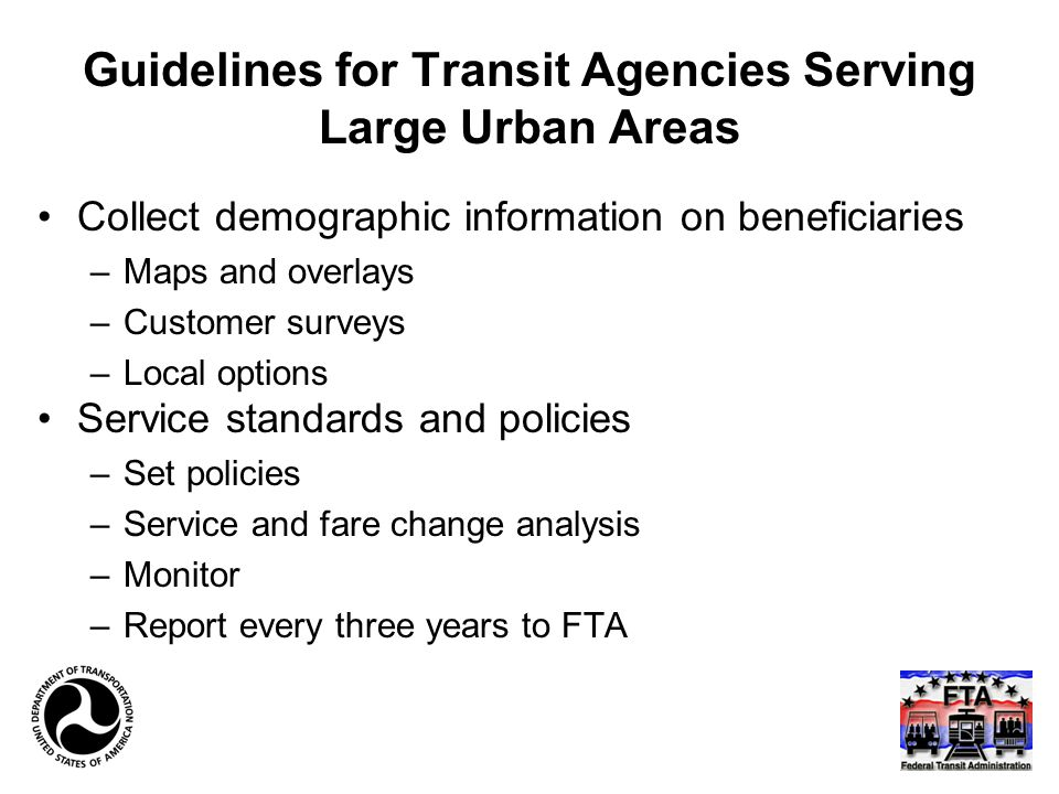 Guidelines for Transit Agencies Serving Large Urban Areas Collect demographic information on beneficiaries –Maps and overlays –Customer surveys –Local options Service standards and policies –Set policies –Service and fare change analysis –Monitor –Report every three years to FTA