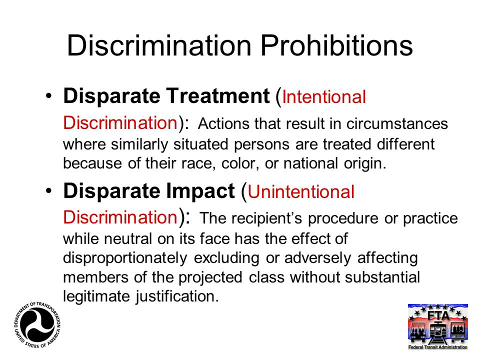 Discrimination Prohibitions Disparate Treatment ( Intentional Discrimination): Actions that result in circumstances where similarly situated persons a