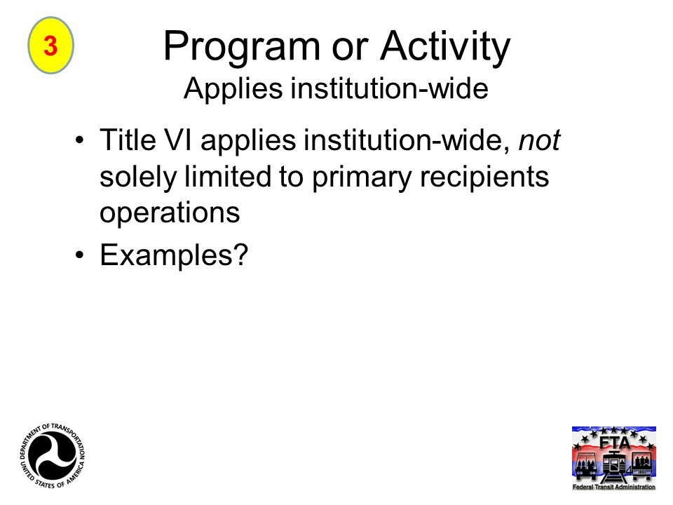 Program or Activity Applies institution-wide Title VI applies institution-wide, not solely limited to primary recipients operations Examples? 3 4