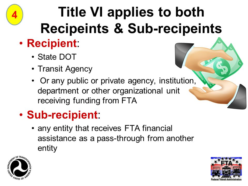 Title VI applies to both Recipeints & Sub-recipeints Recipient: State DOT Transit Agency Or any public or private agency, institution, department or other organizational unit receiving funding from FTA Sub-recipient: any entity that receives FTA financial assistance as a pass-through from another entity 4 5