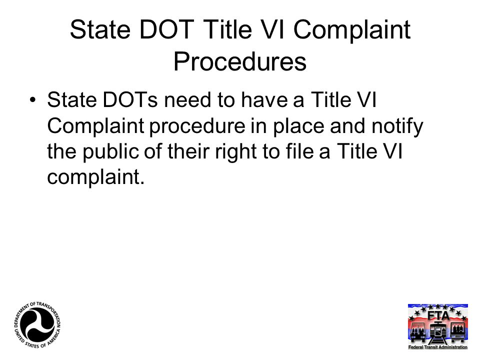 State DOT Title VI Complaint Procedures State DOTs need to have a Title VI Complaint procedure in place and notify the public of their right to file a Title VI complaint.